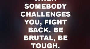 """When somebody challenges you, fight back. Be brutal, be tough."" — Donald Trump"