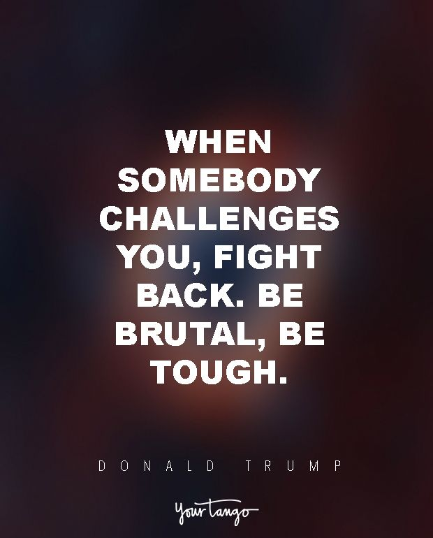 """When somebody challenges you, fight back. Be brutal, be tough."" — Donald Tr..."