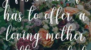 """Of all the gifts that life has to offer, a loving mother is the…"