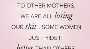 Don't compare yourself to other mothers. We are all losing our Some women just…