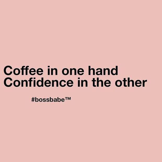"""""""Coffee in one hand. Confidence in the other."""""""