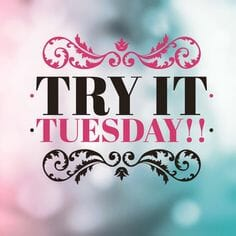 """Tuesday  """"try it!"""""""