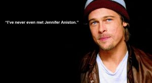 "Brad Pitt ""I've never even met Jennifer Anniston."" Funny celebrity ""quotes."""