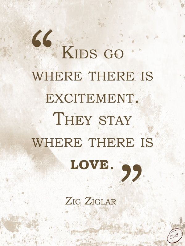 Kids go where there is excitement. They stay where there is love