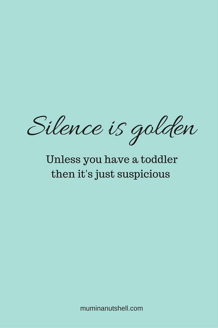 Silence is you have a toddler. Truth!