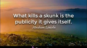 What kills a skunk is the publicity it gives itself. – Abraham Lincoln