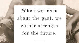 When we learn about the past, we gather strength for the future. – Hank…