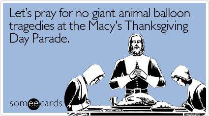 – Let's pray for no giant animal balloon tragedies at the Macy's Thanksgiving Day…