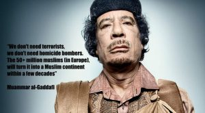 """the """"We don't need terrorists….… within decades Islam will rule Europe"""" quote from Gaddafi…"""
