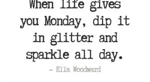 When life gives you Monday, dip it in glitter and sparkle all day. -…