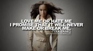 Good Celebrity Quote By Tyra banks Love me or hate me i promise that it will never make or break me