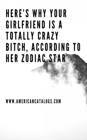 Heres Why Your Girlfriend Is A Totally Crazy Bitch According To Her Zodiac Star