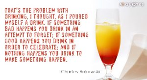 Charles Bukowski quote_ Thats the problem with drinking I thought as I poured