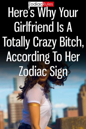 Heres Why Your Girlfriend Is A Totally Crazy Bitch According To Her Zodiac Sign horoscopes leo relationships