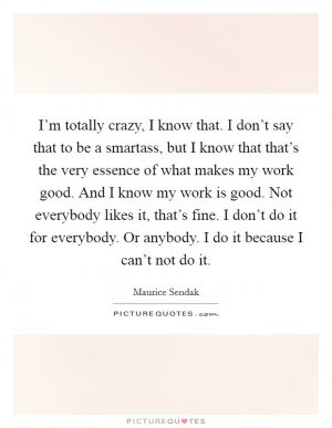 Im totally crazy I know that